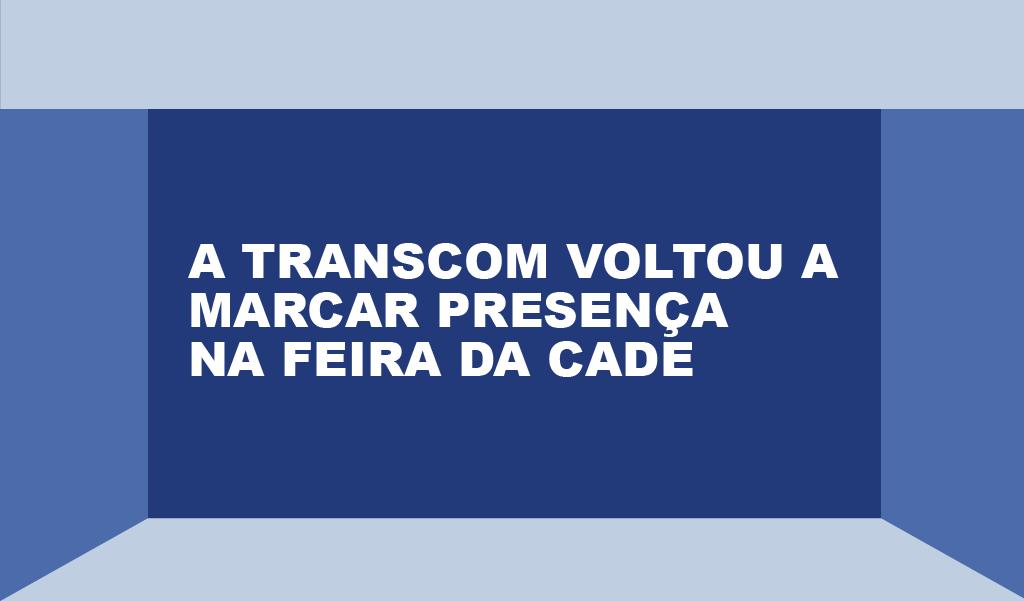 A Transcom voltou a marcar presença na feira da CADE